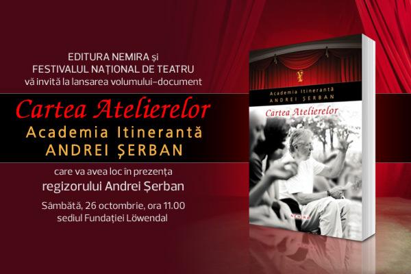 """Editura Nemira şi Festivalul Naţional de Teatru vă invită la lansarea volumului """"Academia Itinerantă Andrei Șerban – Cartea Atelierelor"""""""