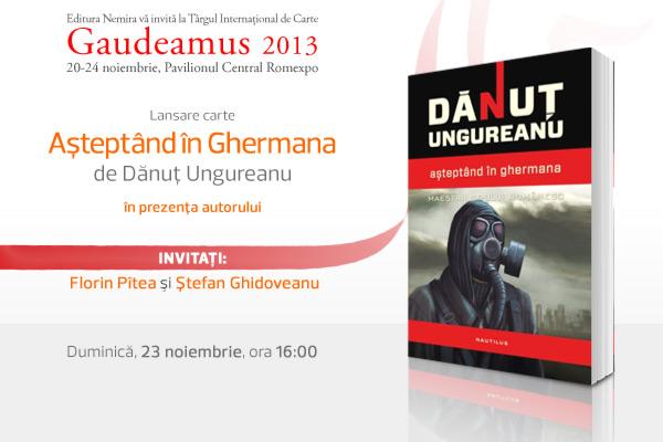 """Volumul """"Așteptând în Ghermana"""" de Dănuț Ungureanu se lansează la Gaudeamus 2013"""