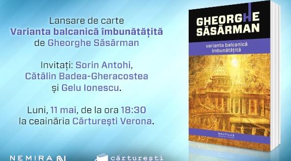 Varianta balcanică îmbunătăţită, de Gheorghe Săsărman se lansează la Timişoara, Bucureşti şi Cluj