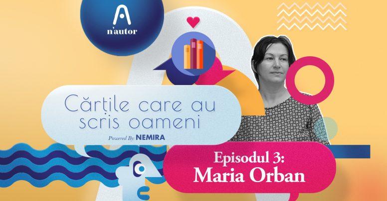 """Cărțile care au scris oameni – Maria Orban: """"Fiecare carte pe care am iubit-o m-a ajutat într-un fel sau altul"""""""
