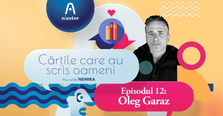 """Cărțile care au scris oameni: Oleg Garaz: """"Cred că am trăit cu toții sindromul «bibliotecii obligatorii»"""""""