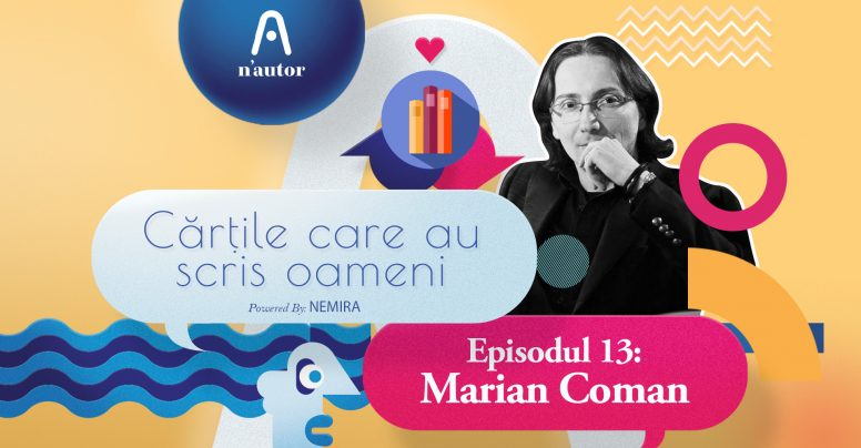 """Cărțile care au scris oameni – Marian Coman: """"Important e felul în care ești atunci când te întâlnești cu unele cărți"""""""